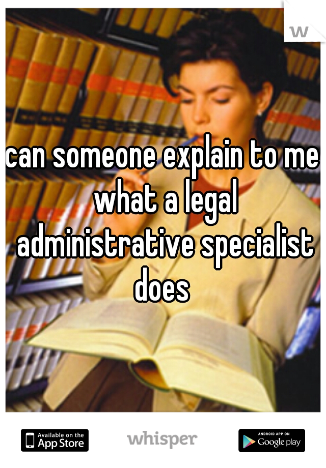 can someone explain to me what a legal administrative specialist does