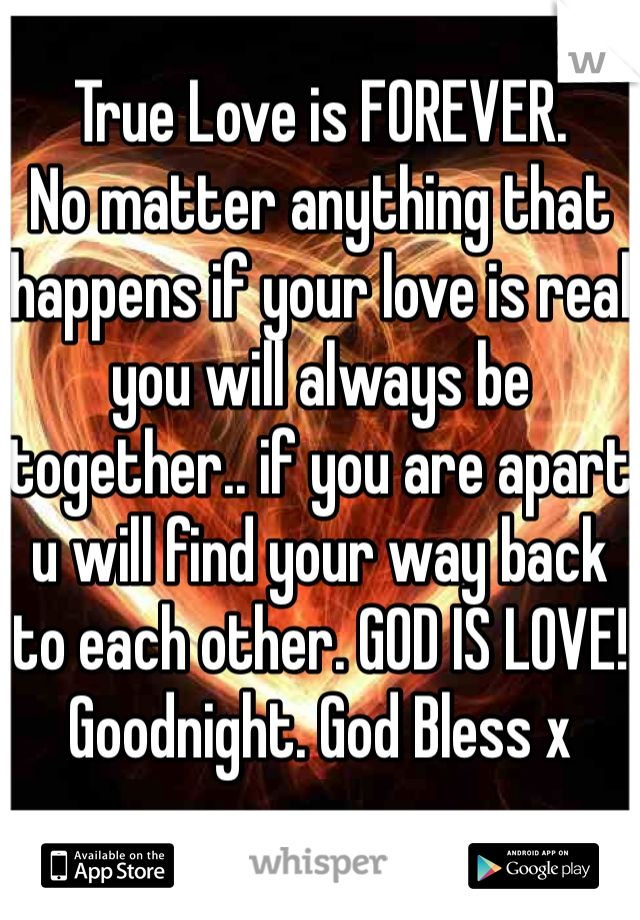 True Love is FOREVER.  No matter anything that happens if your love is real you will always be together.. if you are apart u will find your way back to each other. GOD IS LOVE! Goodnight. God Bless x