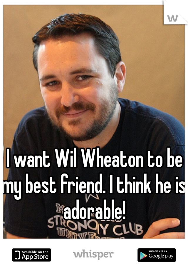I want Wil Wheaton to be my best friend. I think he is adorable!
