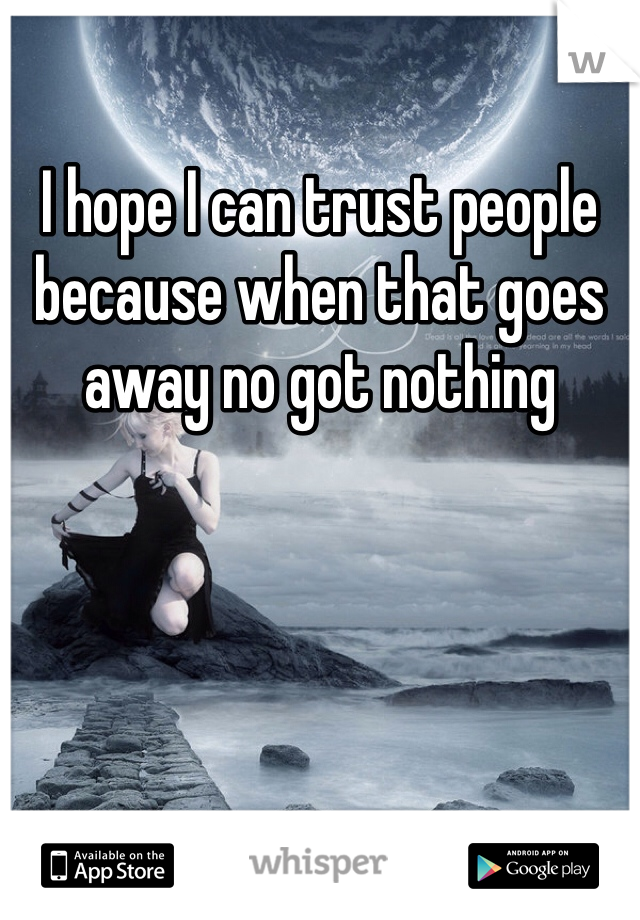 I hope I can trust people because when that goes away no got nothing