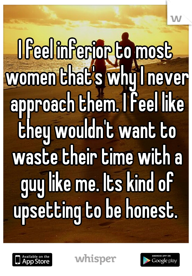 I feel inferior to most women that's why I never approach them. I feel like they wouldn't want to waste their time with a guy like me. Its kind of upsetting to be honest.