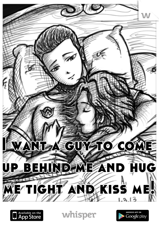 I want a guy to come up behind me and hug me tight and kiss me!