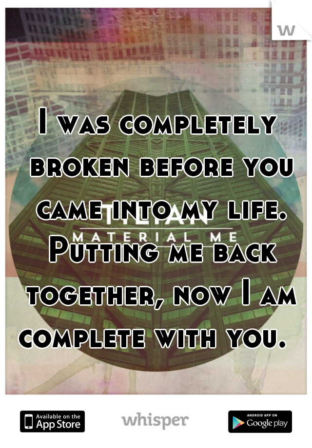I was completely broken before you came into my life. Putting me back together, now I am complete with you.
