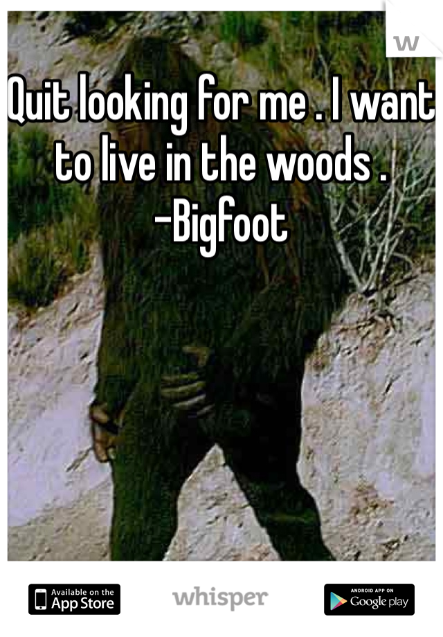 Quit looking for me . I want to live in the woods . -Bigfoot