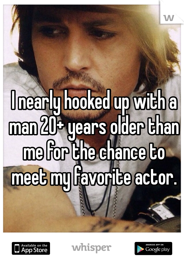I nearly hooked up with a man 20+ years older than me for the chance to meet my favorite actor.