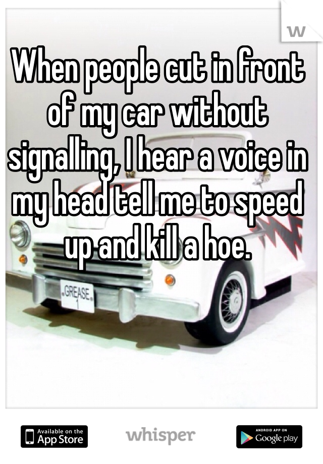 When people cut in front of my car without signalling, I hear a voice in my head tell me to speed up and kill a hoe.