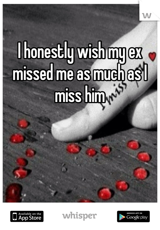 I honestly wish my ex missed me as much as I miss him