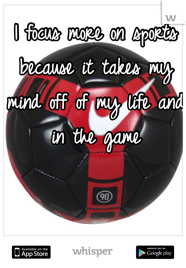 I focus more on sports because it takes my mind off of my life and in the game