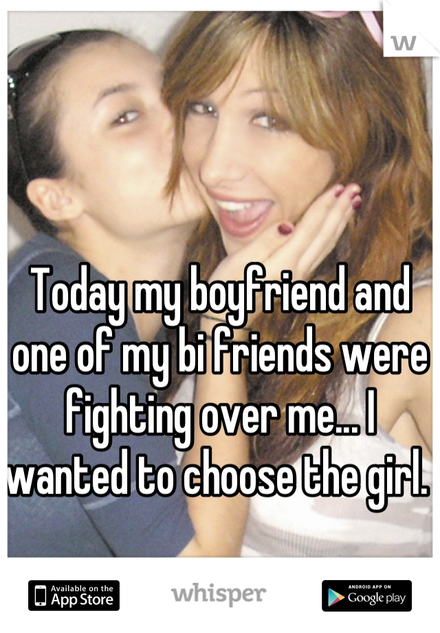 Today my boyfriend and one of my bi friends were fighting over me... I wanted to choose the girl.