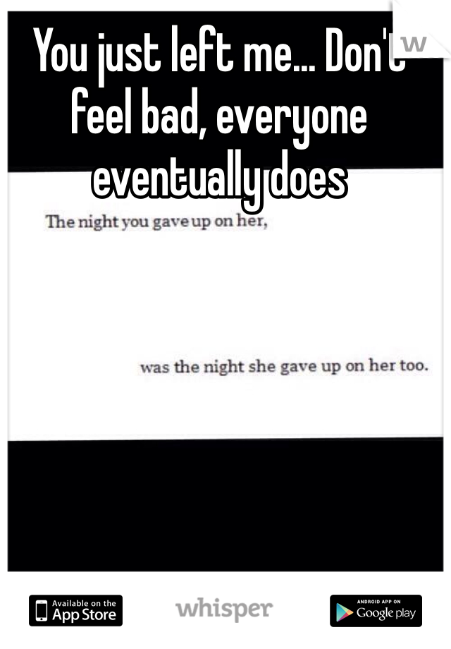 You just left me... Don't feel bad, everyone eventually does