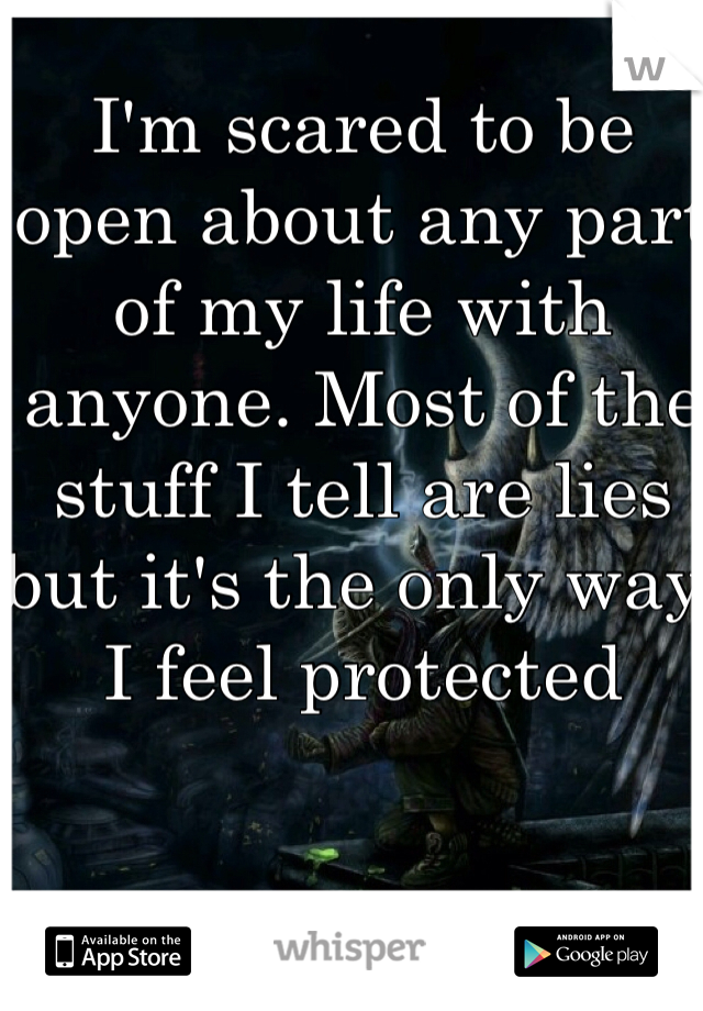 I'm scared to be open about any part of my life with anyone. Most of the stuff I tell are lies but it's the only way I feel protected