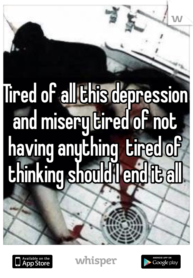Tired of all this depression and misery tired of not having anything  tired of thinking should I end it all