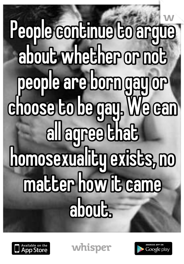 People continue to argue about whether or not people are born gay or choose to be gay. We can all agree that homosexuality exists, no matter how it came about.