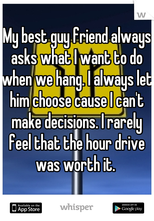 My best guy friend always asks what I want to do when we hang. I always let him choose cause I can't make decisions. I rarely feel that the hour drive was worth it.