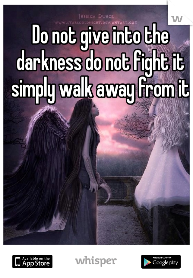 Do not give into the darkness do not fight it simply walk away from it