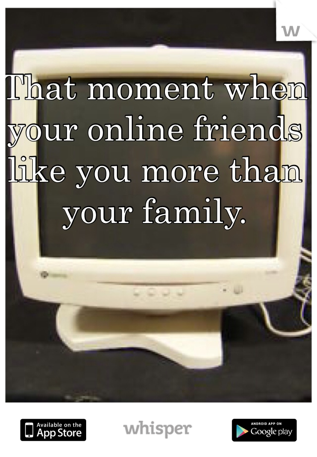 That moment when your online friends like you more than your family.