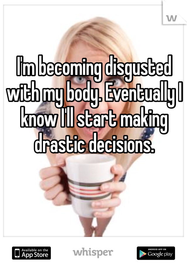 I'm becoming disgusted with my body. Eventually I know I'll start making drastic decisions.