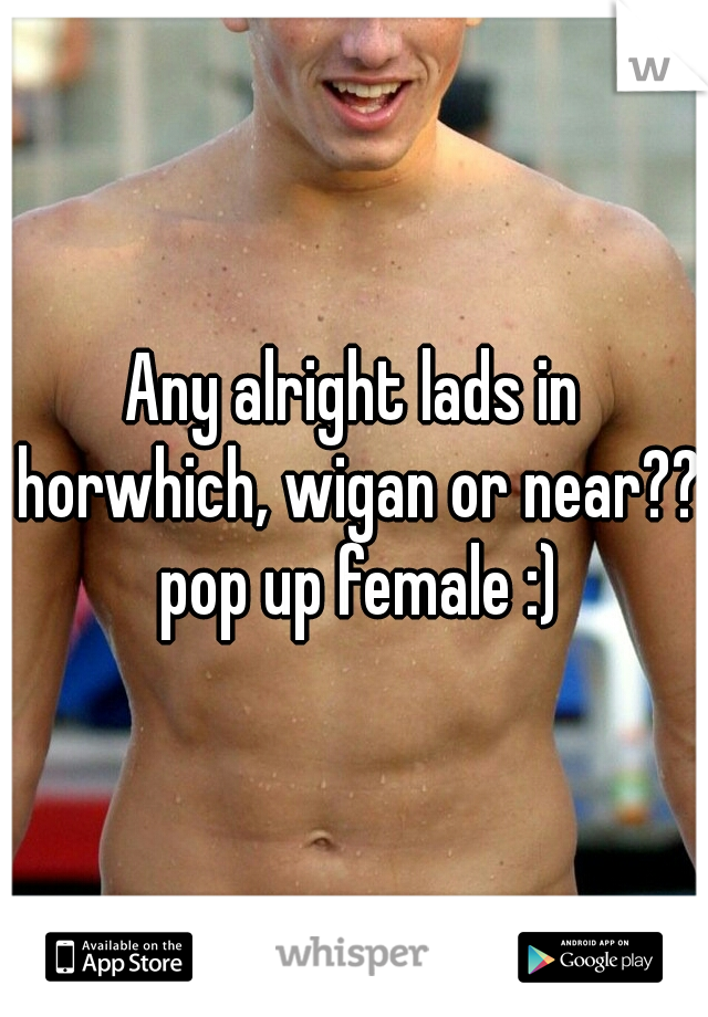Any alright lads in horwhich, wigan or near?? pop up female :)