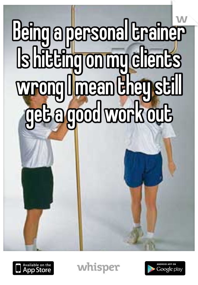 Being a personal trainer  Is hitting on my clients wrong I mean they still get a good work out