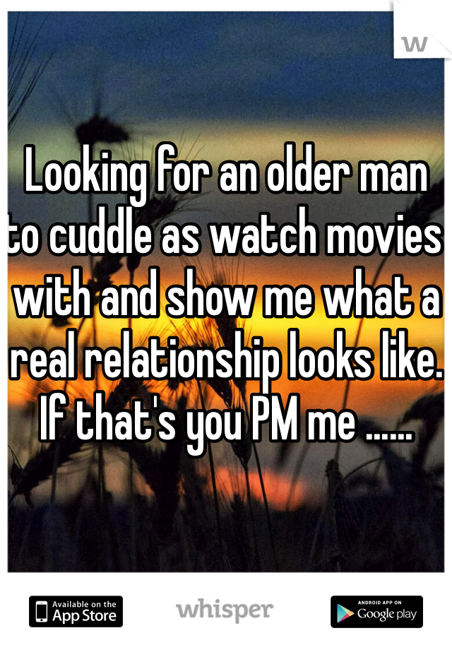 Looking for an older man to cuddle as watch movies with and show me what a real relationship looks like. If that's you PM me ......