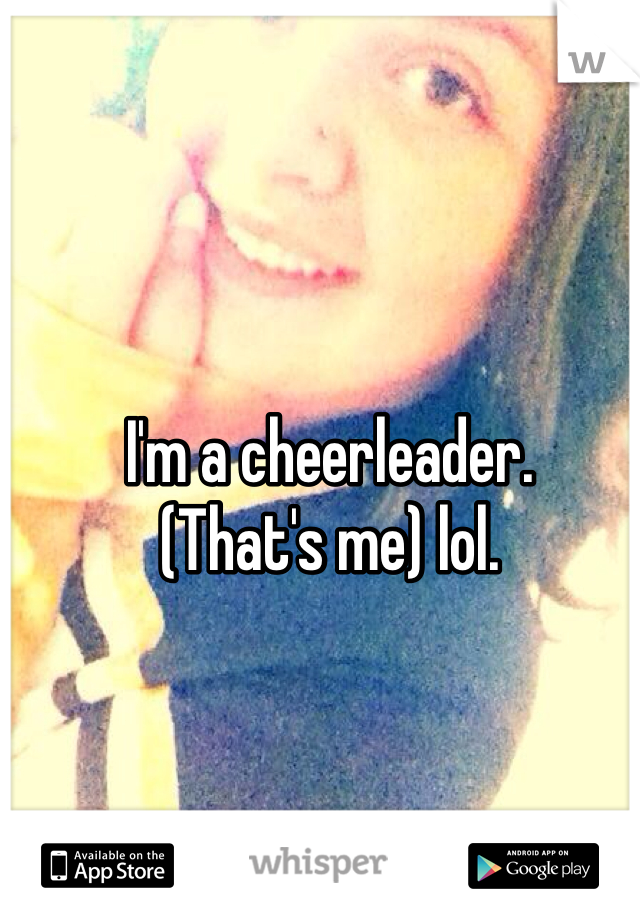 I'm a cheerleader. (That's me) lol.