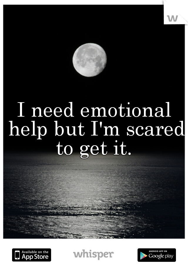 I need emotional help but I'm scared to get it.