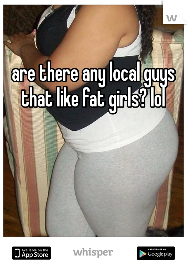 are there any local guys that like fat girls? lol