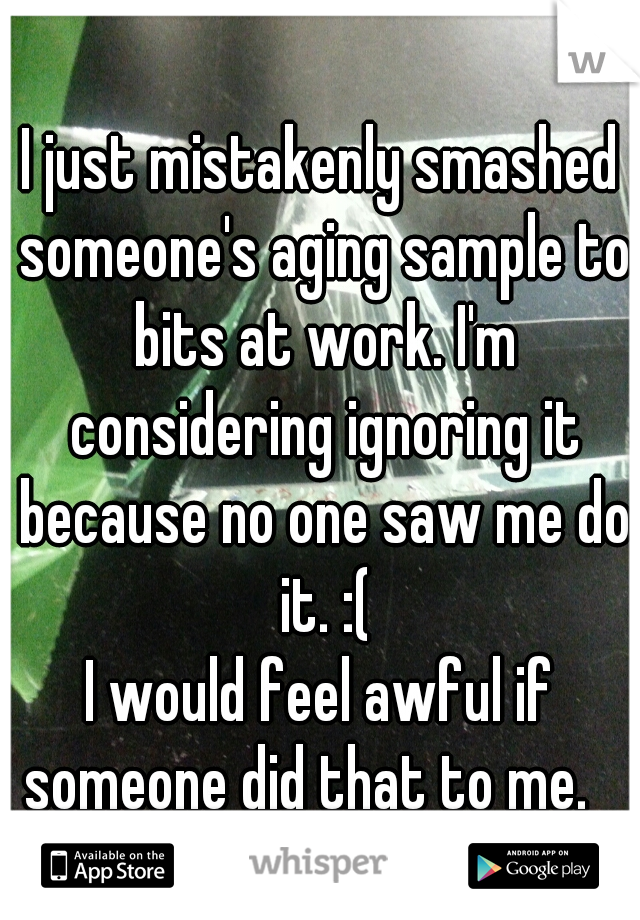I just mistakenly smashed someone's aging sample to bits at work. I'm considering ignoring it because no one saw me do it. :( I would feel awful if someone did that to me.