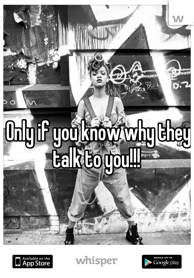 Only if you know why they talk to you!!!