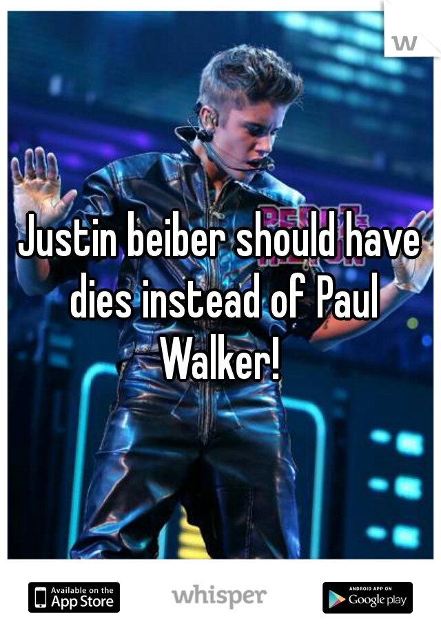 Justin beiber should have dies instead of Paul Walker!