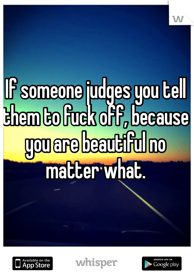 If someone judges you tell them to fuck off, because you are beautiful no matter what.