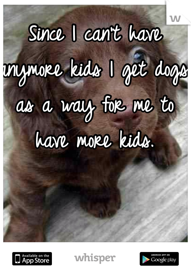 Since I can't have anymore kids I get dogs as a way for me to have more kids.