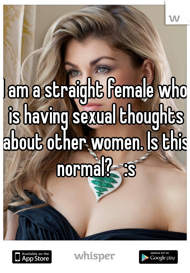 I am a straight female who is having sexual thoughts about other women. Is this normal?   :s