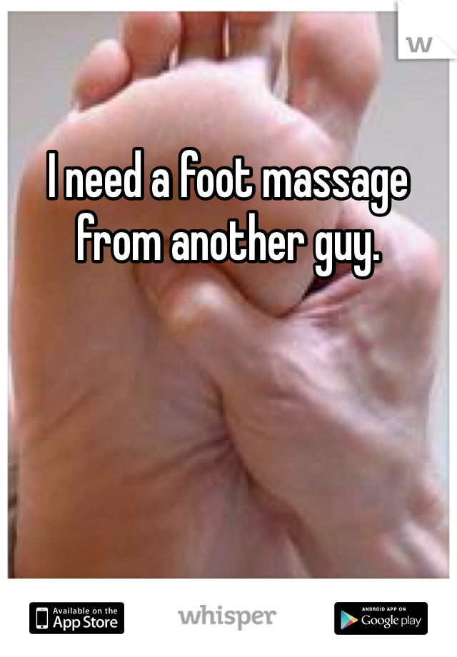 I need a foot massage from another guy.