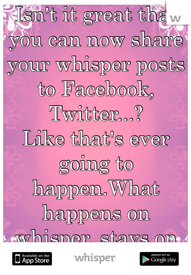 Isn't it great that you can now share your whisper posts to Facebook, Twitter...? Like that's ever going to happen.What happens on whisper, stays on whisper.