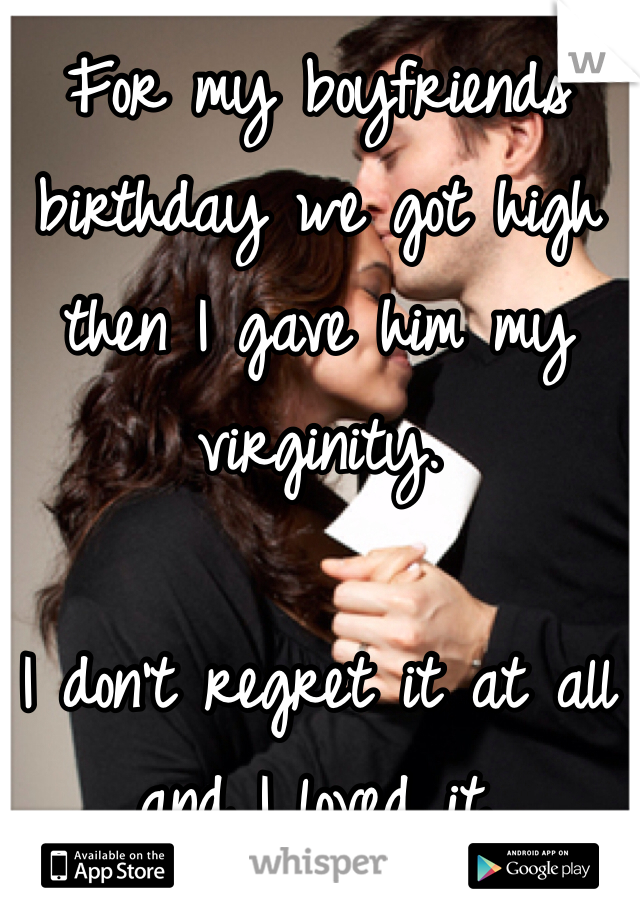 For my boyfriends birthday we got high then I gave him my virginity.  I don't regret it at all and I loved it.