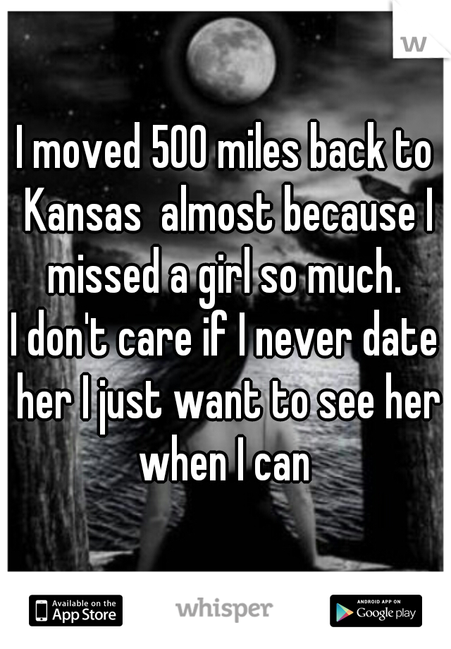 I moved 500 miles back to Kansas  almost because I missed a girl so much.  I don't care if I never date her I just want to see her when I can