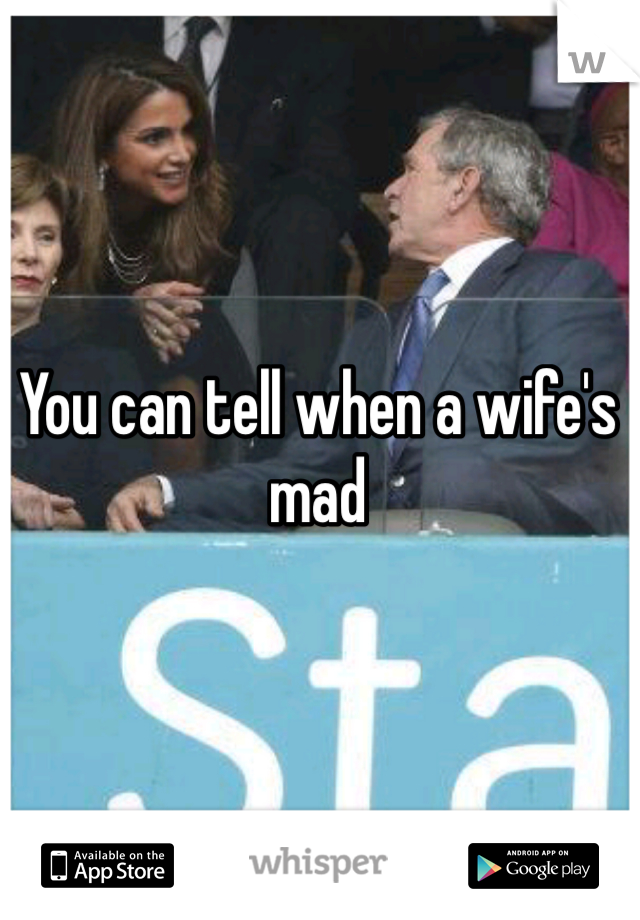 You can tell when a wife's mad