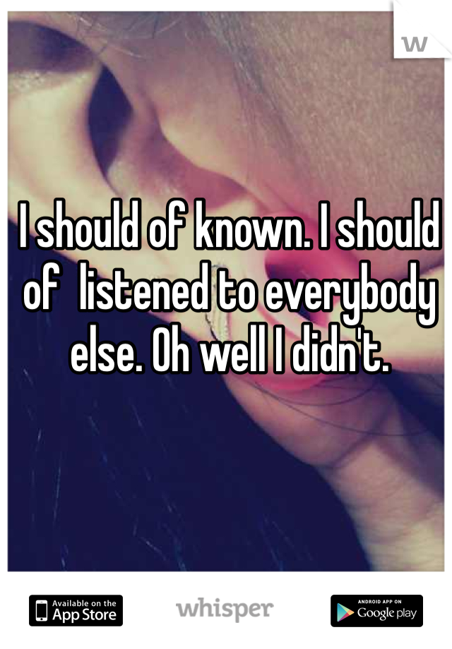 I should of known. I should of  listened to everybody else. Oh well I didn't.