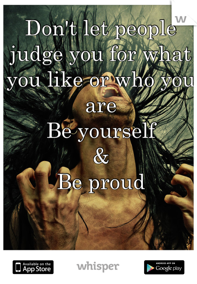 Don't let people judge you for what you like or who you are Be yourself  & Be proud