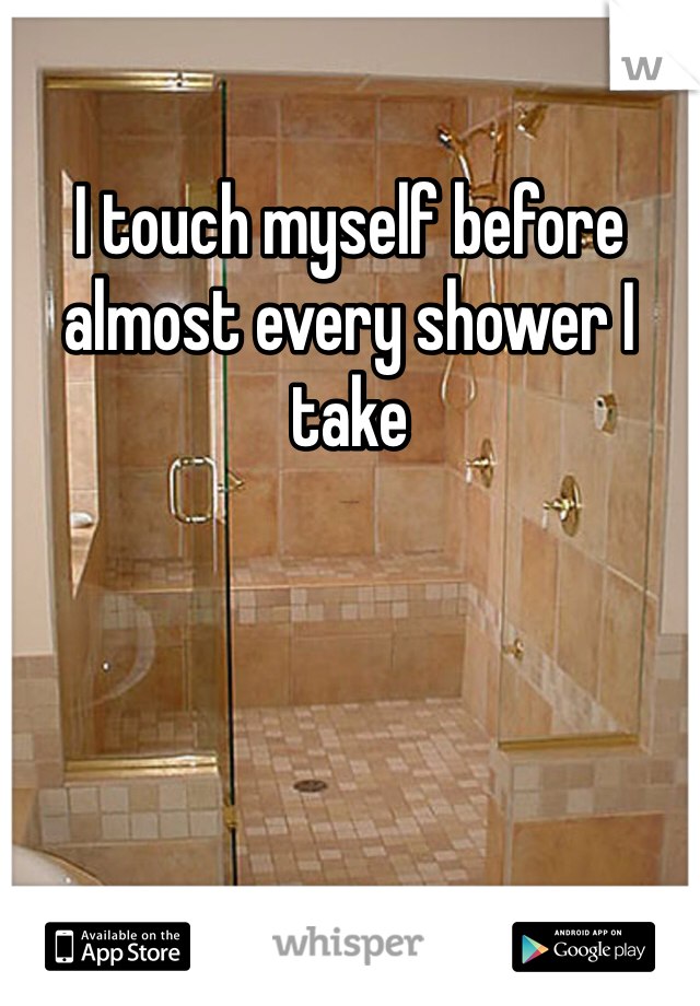 I touch myself before almost every shower I take