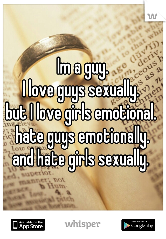 Im a guy. I love guys sexually.  but I love girls emotional.  hate guys emotionally. and hate girls sexually.