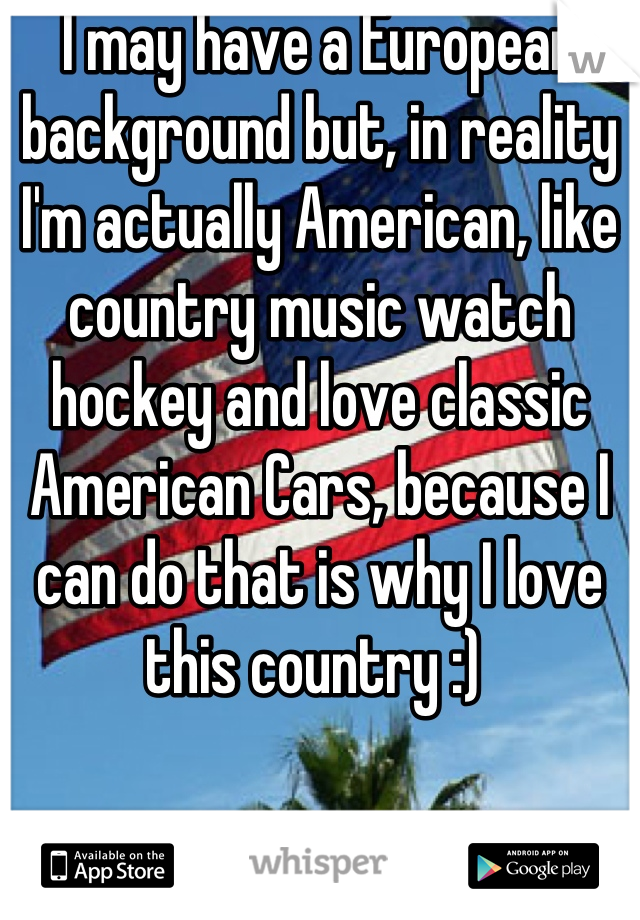 I may have a European background but, in reality I'm actually American, like country music watch hockey and love classic American Cars, because I can do that is why I love this country :)