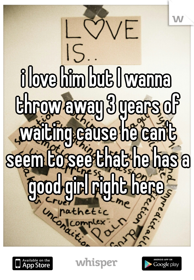 i love him but I wanna throw away 3 years of waiting cause he can't seem to see that he has a good girl right here