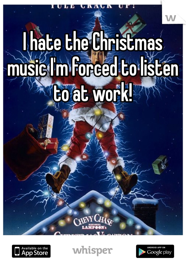 I hate the Christmas music I'm forced to listen to at work!