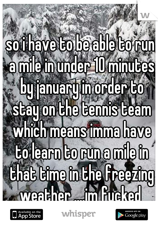 so i have to be able to run a mile in under 10 minutes by january in order to stay on the tennis team which means imma have to learn to run a mile in that time in the freezing weather ....im fucked