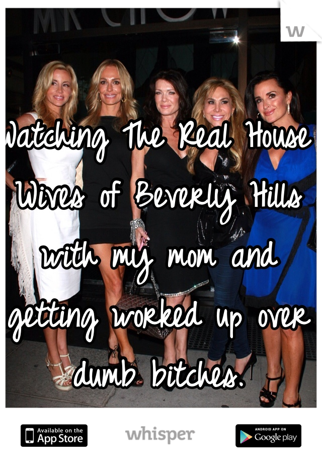 Watching The Real House Wives of Beverly Hills with my mom and getting worked up over dumb bitches.