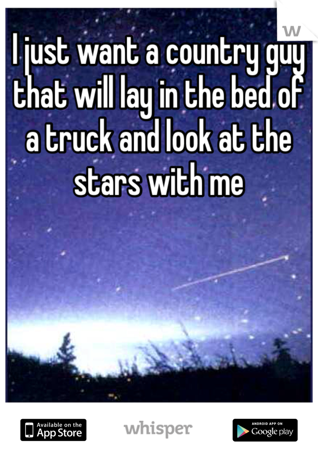 I just want a country guy that will lay in the bed of a truck and look at the stars with me