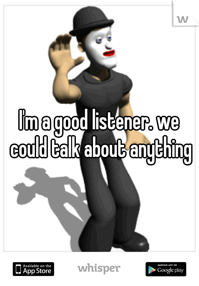 I'm a good listener. we could talk about anything