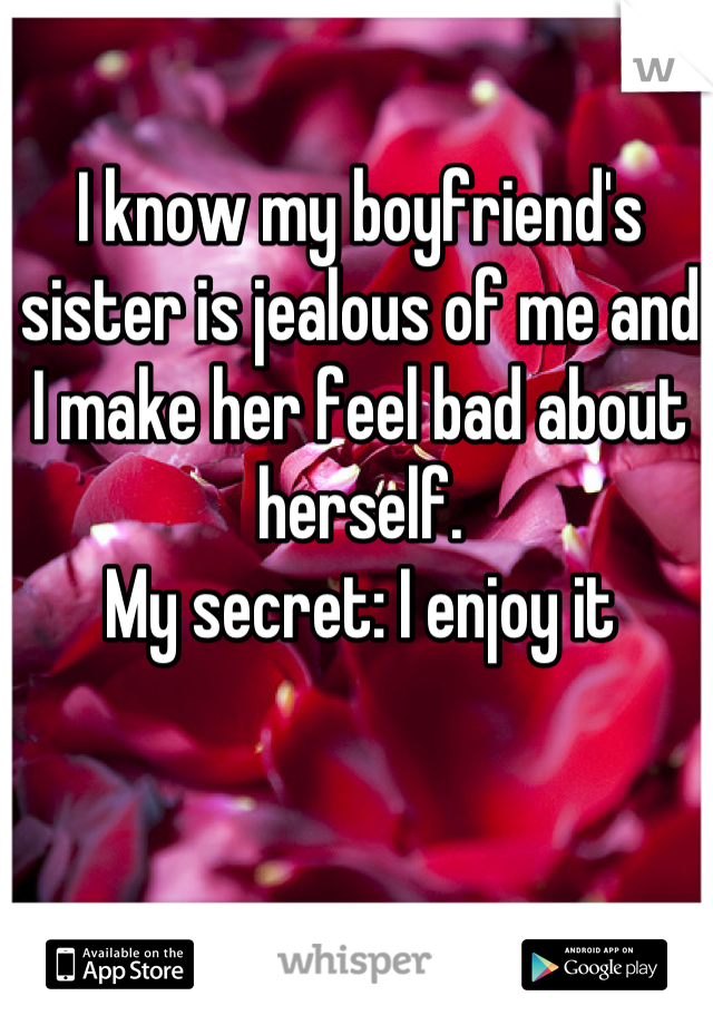 I know my boyfriend's sister is jealous of me and I make her feel bad about herself. My secret: I enjoy it